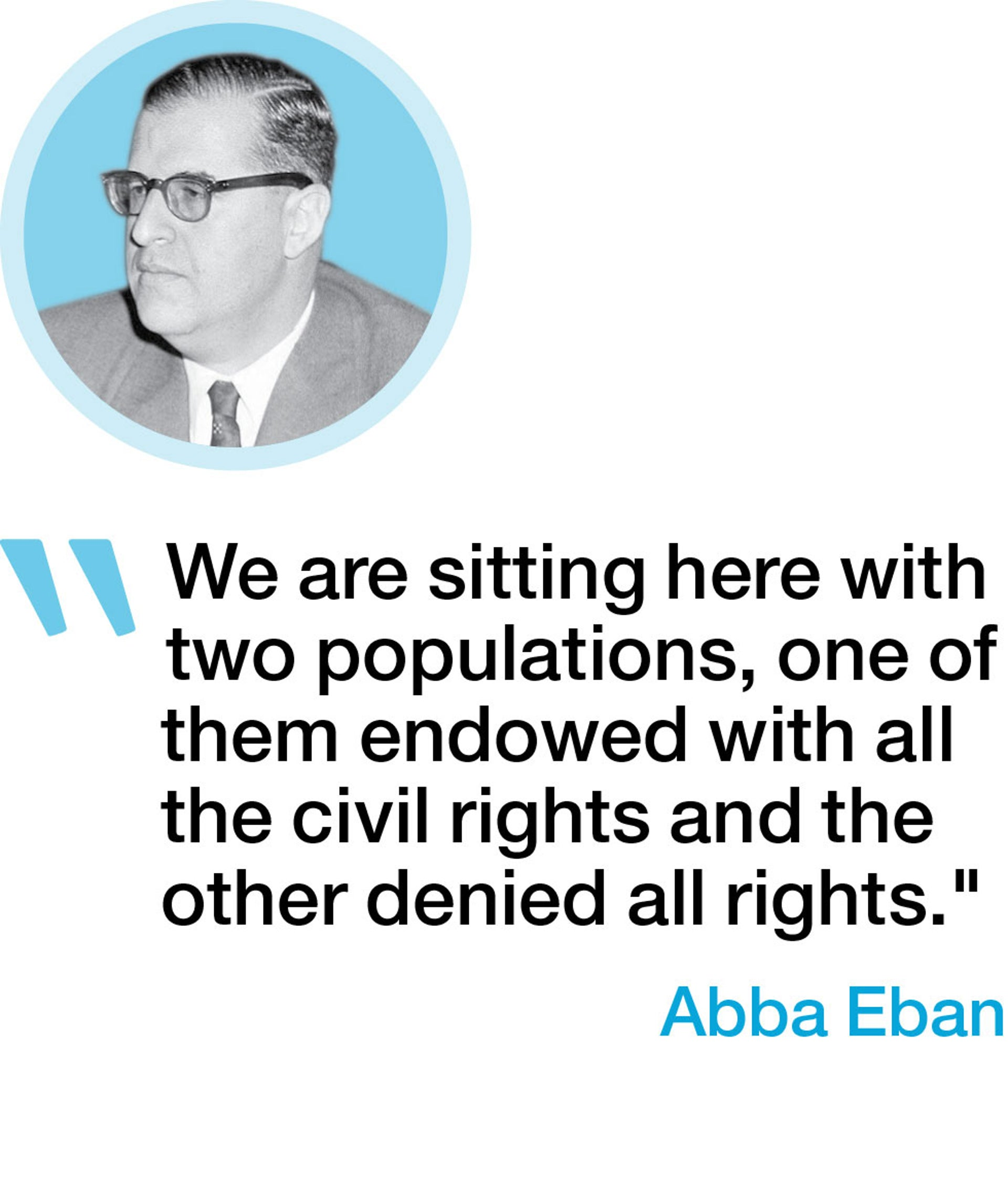 """We are sitting here with two populations, one of them endowed with all the civil rights and the other denied all rights."" - Abba Eban"