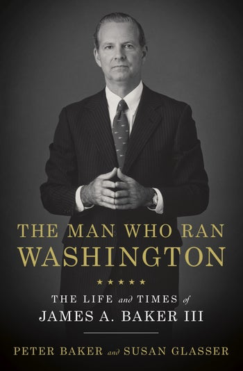 """The Man Who Ran Washington: The Life and Times of James A. Baker III,"" by Peter Baker and Susan Glasser."